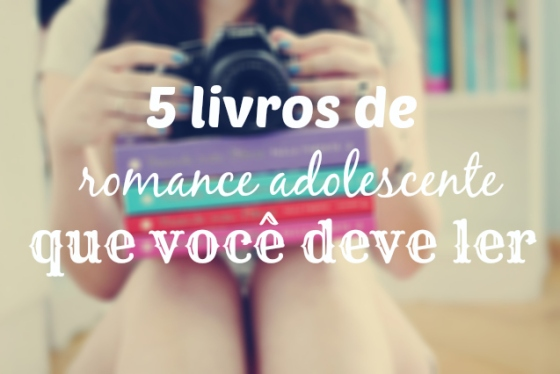 5 Livros de Romance Adolescente que você deve ler